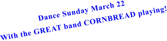 Dance Sunday March 22 With the GREAT band CORNBREAD playing!