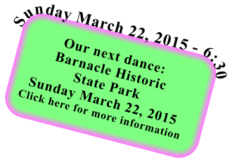 Our next dance: Barnacle Historic State Park Sunday March 22, 2015 Click here for more information  Sunday March 22, 2015 - 6:30